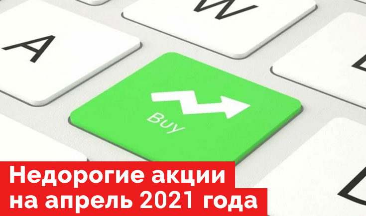 Недорогие и недооцененные акции на апрель 2021 года.